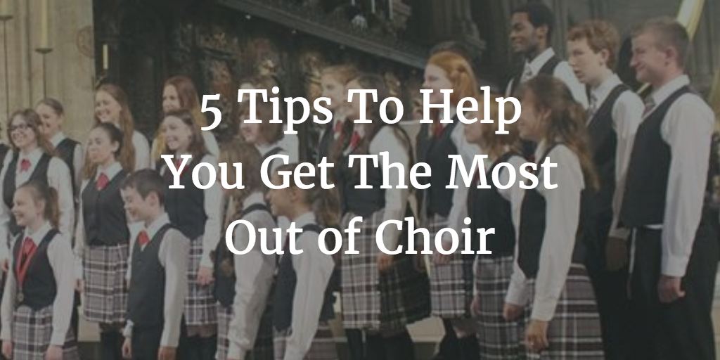 5 Tips To Help You Get the Most Out of Choir