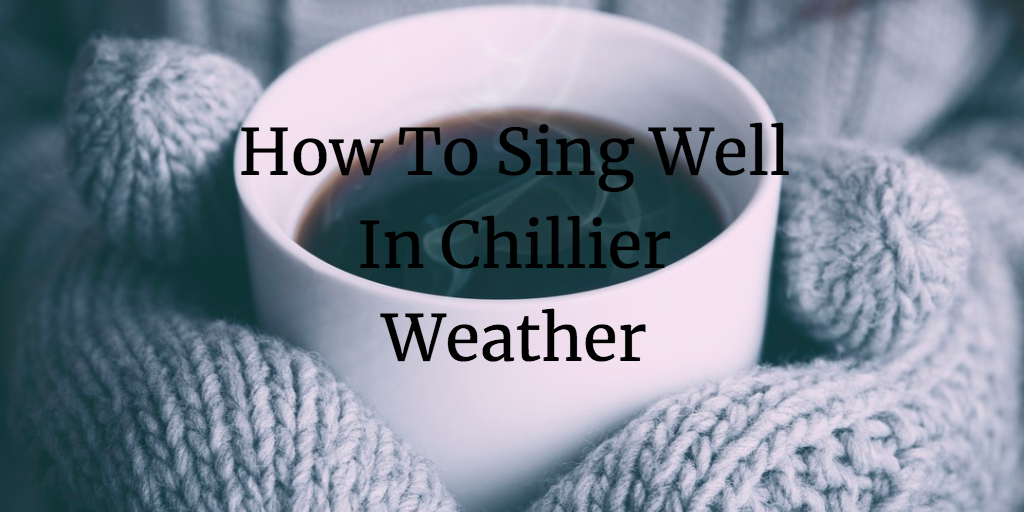 How To Sing Well In Chillier Weather