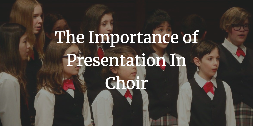 The Importance of Presentation In Choir