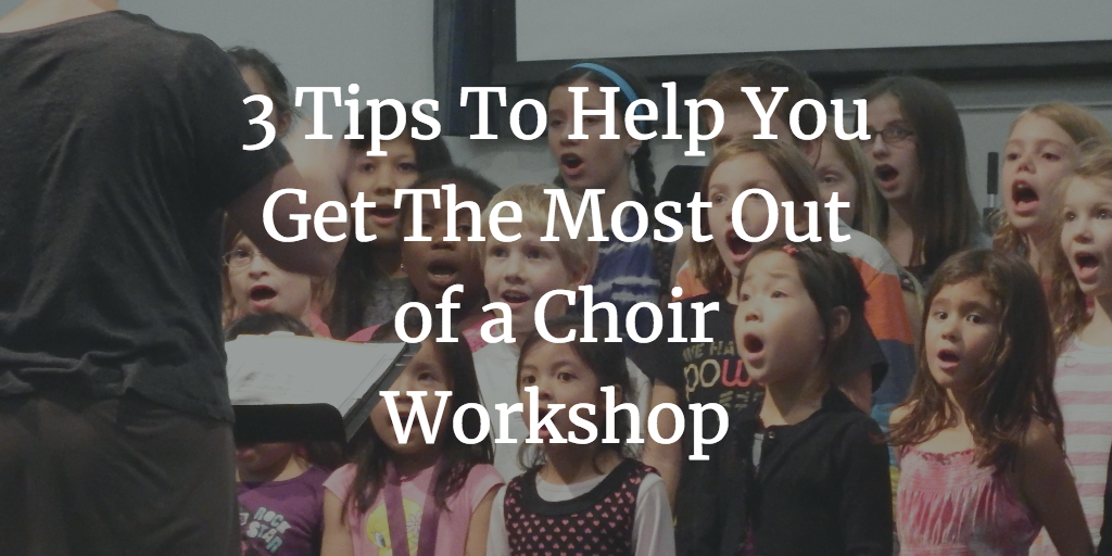 3 Tips To Help You Get The Most Out of a Choir Workshop